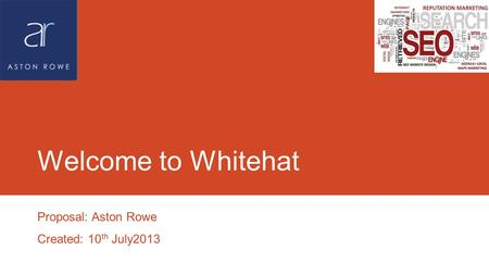 Welcome to Whitehat Proposal: Aston Rowe Created: 10 th July2013.