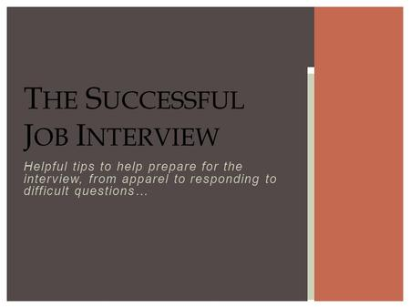 Helpful tips to help prepare for the interview, from apparel to responding to difficult questions… T HE S UCCESSFUL J OB I NTERVIEW.