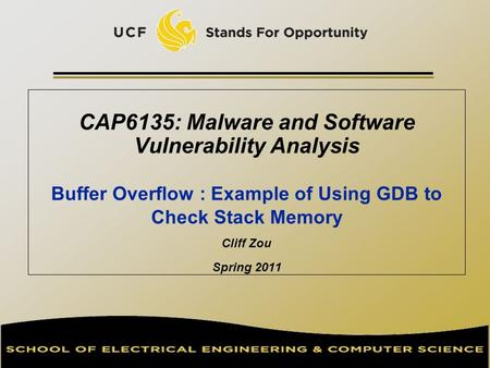 CAP6135: Malware and Software Vulnerability Analysis Buffer Overflow : Example of Using GDB to Check Stack Memory Cliff Zou Spring 2011.