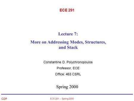 CDP ECE 291 -- Spring 2000 ECE 291 Spring 2000 Lecture 7: More on Addressing Modes, Structures, and Stack Constantine D. Polychronopoulos Professor, ECE.