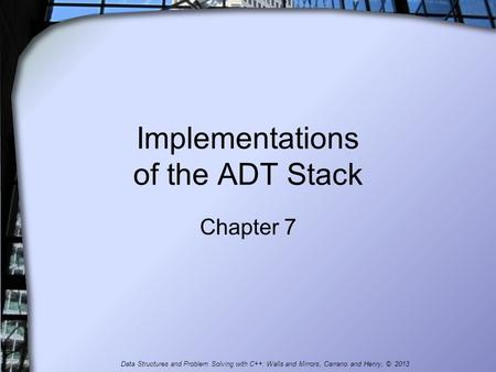 Implementations of the ADT Stack Chapter 7 Data Structures and Problem Solving with C++: Walls and Mirrors, Carrano and Henry, © 2013.