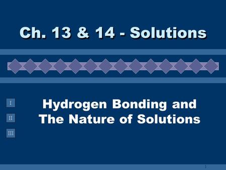 II III I Hydrogen Bonding and The Nature of Solutions Ch. 13 & 14 - Solutions 1.