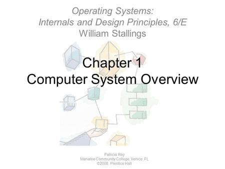 Chapter 1 Computer System Overview Patricia Roy Manatee Community College, Venice, FL ©2008, Prentice Hall Operating Systems: Internals and Design Principles,