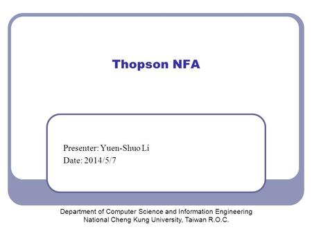 Thopson NFA Presenter: Yuen-Shuo Li Date: 2014/5/7 Department of Computer Science and Information Engineering National Cheng Kung University, Taiwan R.O.C.