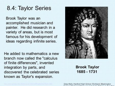 Brook Taylor 1685 - 1731 8.4: Taylor Series Brook Taylor was an accomplished musician and painter. He did research in a variety of areas, but is most famous.