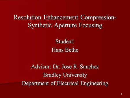 1 Resolution Enhancement <strong>Compression</strong>- Synthetic Aperture Focusing Student: Hans Bethe Advisor: Dr. Jose R. Sanchez Bradley University Department of Electrical.