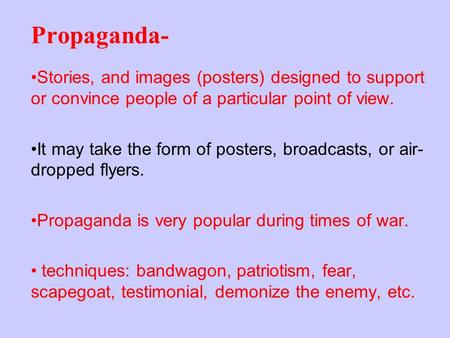 Propaganda- Stories, and images (posters) designed to support or convince people of a particular point of view. It may take the form of posters, broadcasts,