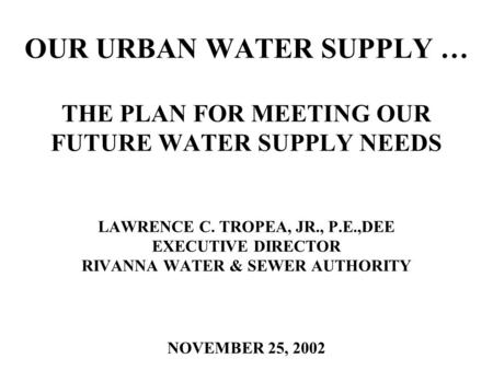 OUR URBAN WATER SUPPLY … THE PLAN FOR MEETING OUR FUTURE WATER SUPPLY NEEDS LAWRENCE C. TROPEA, JR., P.E.,DEE EXECUTIVE DIRECTOR RIVANNA WATER & SEWER.