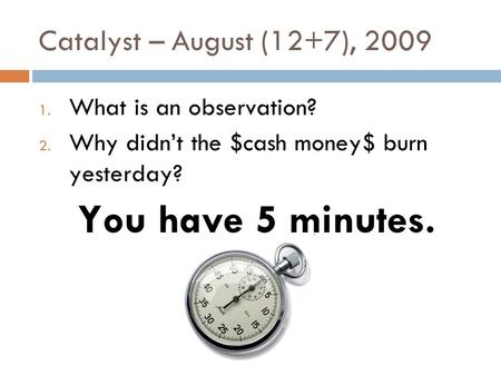 Catalyst – August (12+7), 2009 1. What is an observation? 2. Why didn't the $cash money$ burn yesterday? You have 5 minutes.