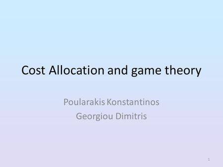 1 Cost Allocation and <strong>game</strong> <strong>theory</strong> Poularakis Konstantinos Georgiou Dimitris.