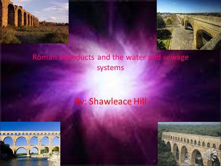 Roman aqueducts and the water and sewage systems By: Shawleace Hill.