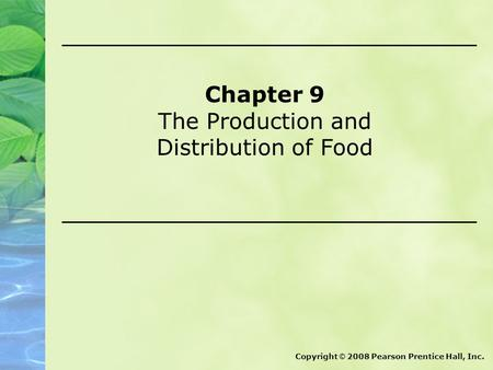 Chapter 9 The Production and Distribution of Food Copyright © 2008 Pearson Prentice Hall, Inc.