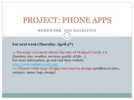 HOMEWORK AND DEADLINES PROJECT: PHONE APPS For next week (Thursday, April 4 th )  Do some research about the city of Walnut Creek, CA (location, size,