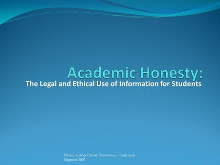 The Legal and Ethical Use of Information for Students Ontario School Library Association: Curriculum Supports 2003.