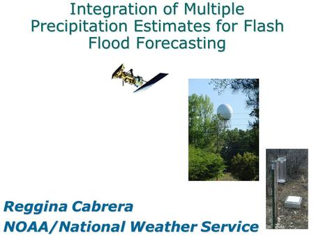 Integration of Multiple Precipitation Estimates for Flash Flood Forecasting Reggina Cabrera NOAA/National Weather Service.