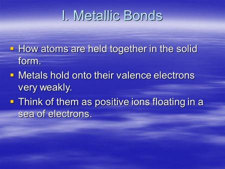 I. Metallic Bonds  How atoms are held together in the solid form.  Metals hold onto their valence electrons very weakly.  Think of them as positive.