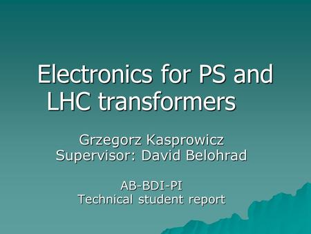 Electronics for PS and LHC transformers Grzegorz Kasprowicz Supervisor: David Belohrad AB-BDI-PI Technical student report.