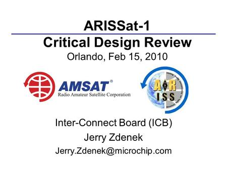 ARISSat-1 Critical Design Review Orlando, Feb 15, 2010 Inter-Connect Board (ICB) Jerry Zdenek