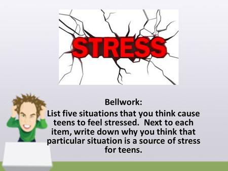Bellwork: List five situations that you think cause teens to feel stressed. Next to each item, write down why you think that particular situation is a.