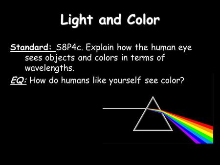 Light and Color Standard: S8P4c. Explain how the human eye sees objects and colors in terms of wavelengths. EQ: How do humans like yourself see color?