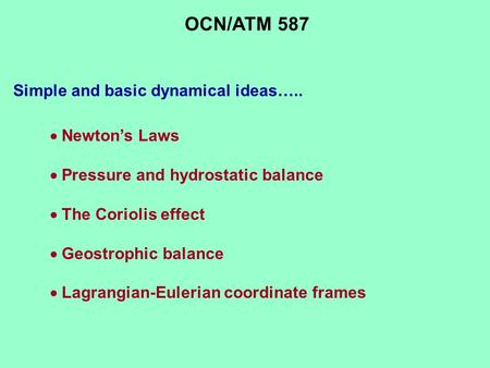 Simple and basic dynamical ideas…..  Newton's Laws  Pressure and hydrostatic balance  The Coriolis effect  Geostrophic balance  Lagrangian-Eulerian.