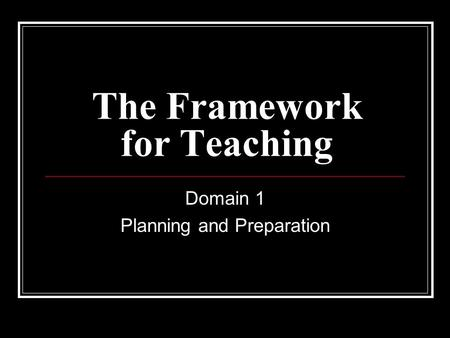 The Framework for Teaching Domain 1 Planning and Preparation.