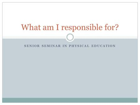 SENIOR SEMINAR IN PHYSICAL EDUCATION What am I responsible for?