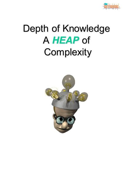 "Depth of Knowledge A HEAP of Complexity. BLOOM'S TAXONOMYBLOOM'S REVISED TAXONOMY KNOWLEDGE ""The recall of specifics and universals, involving little."