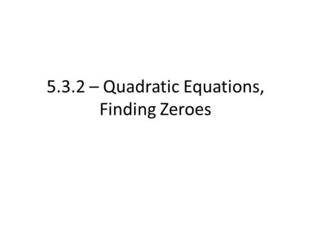 5.3.2 – Quadratic Equations, Finding Zeroes. Recall, we went over how to factor quadratics that are trinomials Example. Factor the expression x 2 + 7x.