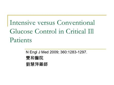 Intensive versus Conventional Glucose Control in Critical Ill Patients N Engl J Med 2009; 360:1283-1297. 雙和醫院 劉慧萍藥師.