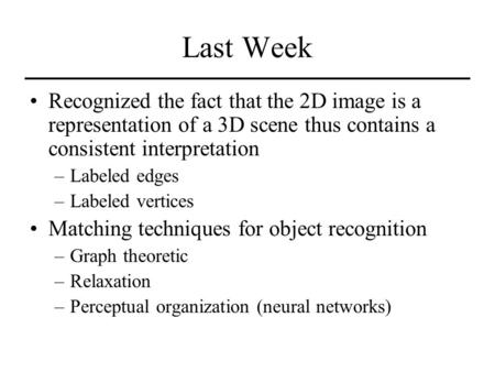 Last Week Recognized the fact that the 2D image is a representation of a 3D scene thus contains a consistent interpretation –Labeled edges –Labeled vertices.