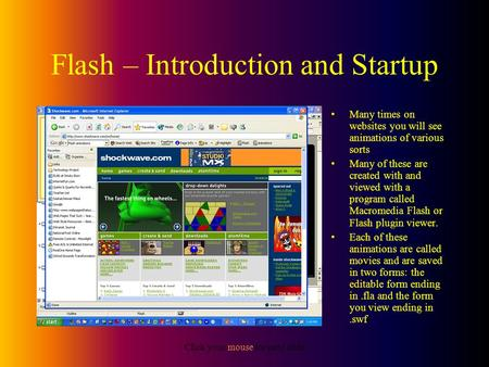 Click your mouse for next slide Flash – Introduction and Startup Many times on websites you will see animations of various sorts Many of these are created.
