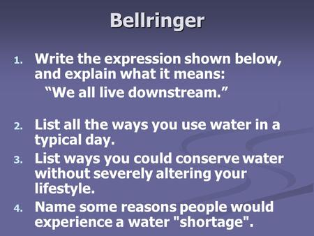 "Bellringer 1. 1. Write the expression shown below, and explain what it means: ""We all live downstream."" 2. 2. List all the ways you use water in a typical."