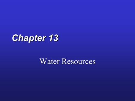 Chapter 13 Water Resources. Supply of Water Resources Freshwater Readily accessible freshwater Biota 0.0001% Biota 0.0001% Rivers 0.0001% Rivers 0.0001%