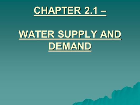 CHAPTER 2.1 – WATER SUPPLY AND DEMAND. I. HOW PEOPLE USE WATER  People use water for household purposes, industry, transportation, agriculture, and recreation.