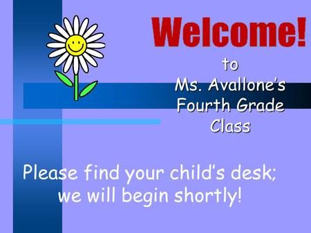 To Ms. Avallone's Fourth Grade Class Please find your child's desk; we will begin shortly!