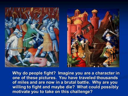 Why do people fight? Imagine you are a character in one of these pictures. You have traveled thousands of miles and are now in a brutal battle. Why are.