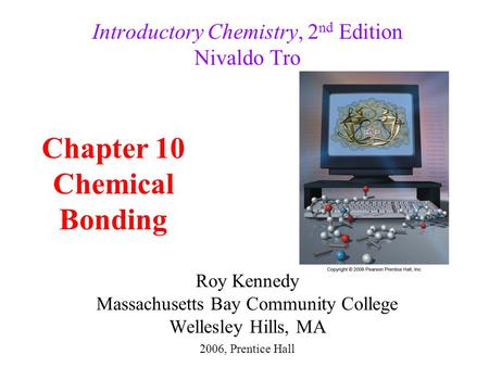 Roy Kennedy Massachusetts Bay Community College Wellesley Hills, MA Introductory Chemistry, 2 nd Edition Nivaldo Tro Chapter 10 Chemical Bonding 2006,