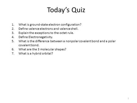 Today's Quiz 1 1.What is ground-state electron configuration? 2.Define valence electrons and valence shell. 3.Explain the exceptions to the octet rule.