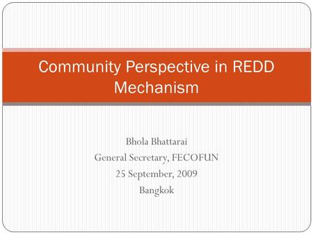 Bhola Bhattarai General Secretary, FECOFUN 25 September, 2009 Bangkok Community Perspective in REDD Mechanism.