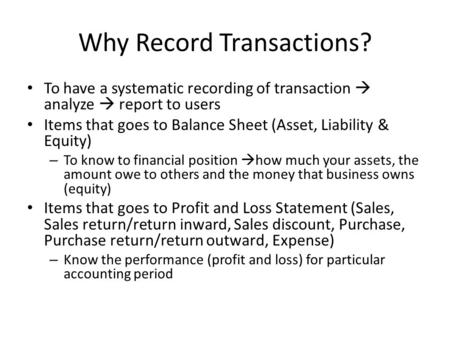 Why Record Transactions? To have a systematic recording of transaction  analyze  report to users Items that goes to Balance Sheet (Asset, Liability &
