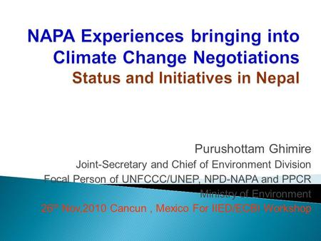 Purushottam Ghimire Joint-Secretary and Chief of Environment Division Focal Person of UNFCCC/UNEP, NPD-NAPA and PPCR Ministry of Environment 26 th Nov,2010.