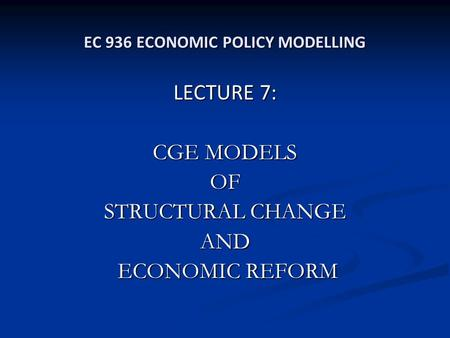 EC 936 ECONOMIC POLICY MODELLING LECTURE 7: CGE MODELS OF STRUCTURAL CHANGE AND ECONOMIC REFORM ECONOMIC REFORM.