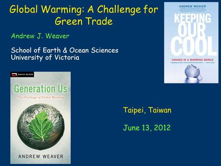 Global Warming: A Challenge for Green Trade Andrew J. Weaver School of Earth & Ocean Sciences University of Victoria Taipei, Taiwan June 13, 2012.