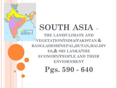 SOUTH ASIA – THE LAND / CLIMATE AND VEGETATION / INDIA / PAKISTAN & BANGLADESH / NEPAL, BUTAN, MALDIV ES,& SRI LANKA / THE ECONOMY / PEOPLE AND THEIR ENVIORNMENT.