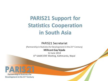 PARIS21 Secretariat (Partnership in Statistics for Development in the 21 st Century) Millicent Gay Tejada 12 June 2014 6 th SAARCSTAT Meeting, Kathmandu,