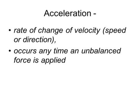 Acceleration - rate of change of velocity (speed or direction), occurs any time an unbalanced force is applied.