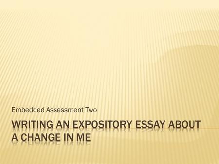 Embedded Assessment Two.  Your assignment is to write an expository essay explaining how a change in your life has affected your life today.