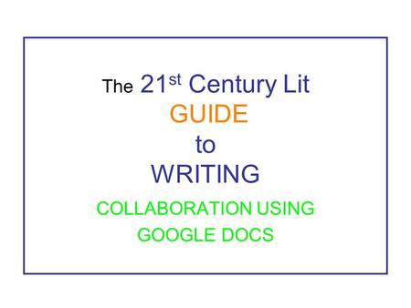 The 21 st Century Lit GUIDE to WRITING COLLABORATION USING GOOGLE DOCS.