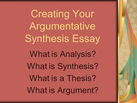 Creating Your Argumentative Synthesis Essay What is Analysis? What is Synthesis? What is a Thesis? What is Argument?
